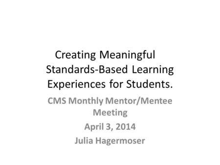 Creating Meaningful Standards-Based Learning Experiences for Students. CMS Monthly Mentor/Mentee Meeting April 3, 2014 Julia Hagermoser.