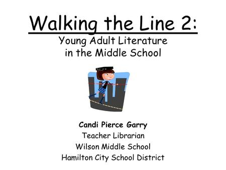 Walking the Line 2: Young Adult Literature in the Middle School Candi Pierce Garry Teacher Librarian Wilson Middle School Hamilton City School District.