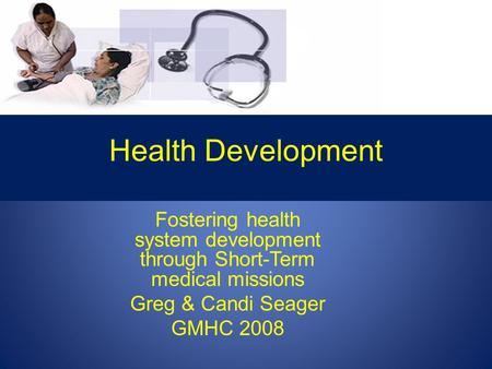 Health Development Fostering health system development through Short-Term medical missions Greg & Candi Seager GMHC 2008.