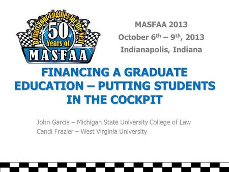 MASFAA 2013 October 6 th – 9 th, 2013 Indianapolis, Indiana FINANCING A GRADUATE EDUCATION – PUTTING STUDENTS IN THE COCKPIT John Garcia – Michigan State.