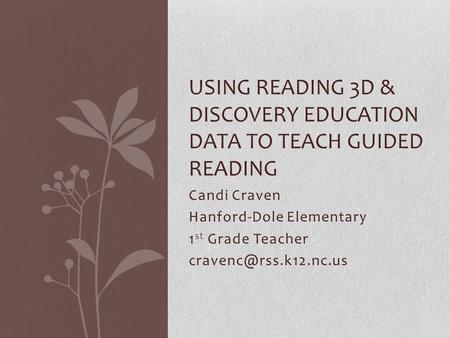 Candi Craven Hanford-Dole Elementary 1 st Grade Teacher USING READING 3D & DISCOVERY EDUCATION DATA TO TEACH GUIDED READING.