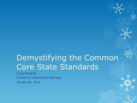 Demystifying the Common Core State Standards Joyce Edwards Director of Instructional Services January 28, 2014.