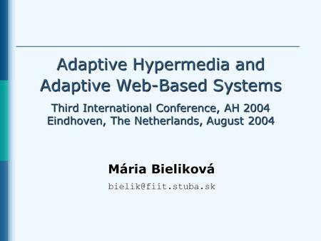 Adaptive Hypermedia and Adaptive Web-Based Systems Third International Conference, AH 2004 Eindhoven, The Netherlands, August 2004 Mária Bieliková