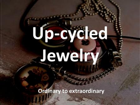 Up-cycled Jewelry Ordinary to extraordinary. Up-cycled Jewelry All jewelry assignments will require that you up- cycle in some way. What does upcycle.