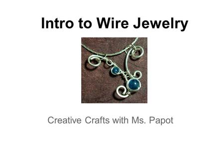 Intro to Wire Jewelry Creative Crafts with Ms. Papot.