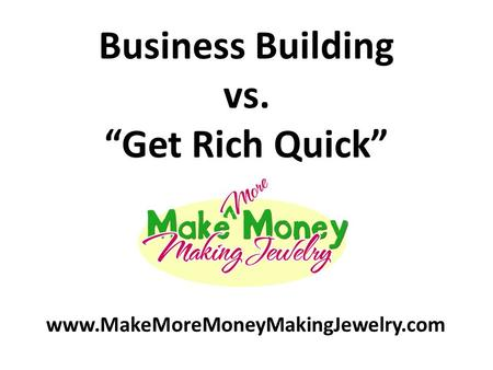 "Business Building vs. ""Get Rich Quick"" www.MakeMoreMoneyMakingJewelry.com."