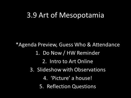 3.9 Art of Mesopotamia *Agenda Preview, Guess Who & Attendance 1.Do Now / HW Reminder 2.Intro to Art Online 3.Slideshow with Observations 4.'Picture' a.