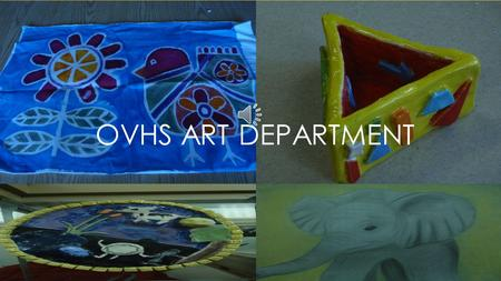 OVHS ART DEPARTMENT COURSES: Drawing Advanced Drawing Portfolio Stained Glass Art History Ceramics 1 Ceramics 2 Fiber Arts Intro to 2D Art Intro to 3D.