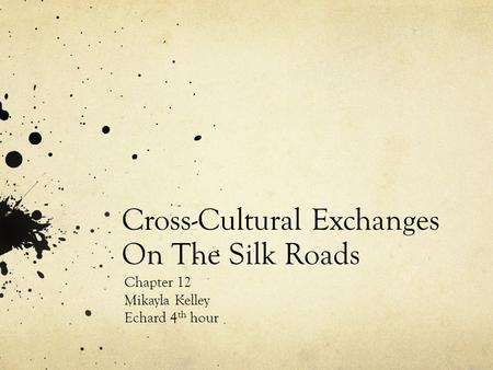 Cross-Cultural Exchanges On The Silk Roads Chapter 12 Mikayla Kelley Echard 4 th hour.