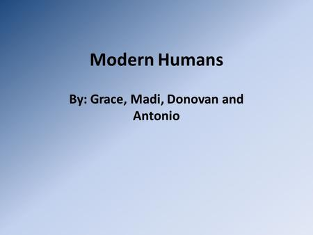 Modern Humans By: Grace, Madi, Donovan and Antonio.