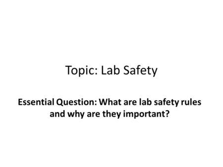 Topic: Lab Safety Essential Question: What are lab safety rules and why are they important?