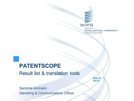 PATENTSCOPE Result list & translation tools March 2015 Sandrine Ammann Marketing & Communications Officer.