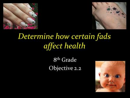 Determine how certain fads affect health 8 th Grade Objective 2.2.