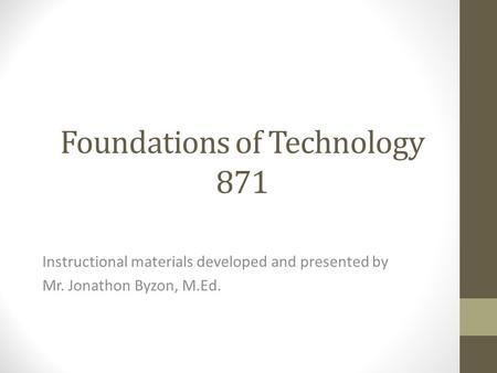 Foundations of Technology 871 Instructional materials developed and presented by Mr. Jonathon Byzon, M.Ed.