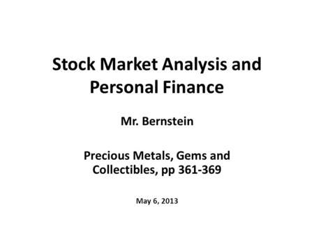 Stock Market Analysis and Personal Finance Mr. Bernstein Precious Metals, Gems and Collectibles, pp 361-369 May 6, 2013.