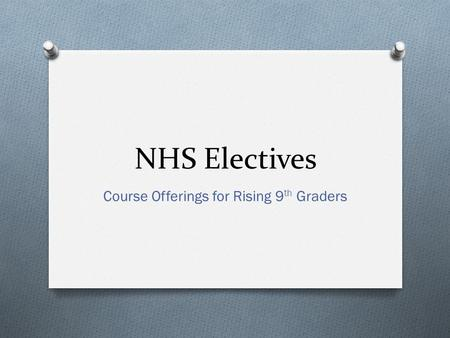 NHS Electives Course Offerings for Rising 9 th Graders.