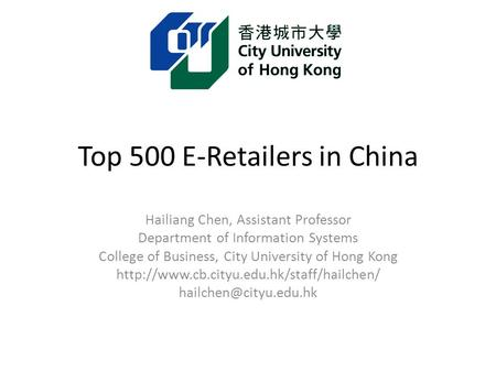 Top 500 E-Retailers in China Hailiang Chen, Assistant Professor Department of Information Systems College of Business, City University of Hong Kong