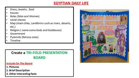 EGYPTIAN DAILY LIFE Dress, Jewelry, food houses Roles (Men and Women) social classes Map (main cities, Landforms such as rivers, deserts, etc.) Religion.