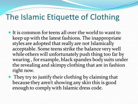 The Islamic Etiquette of Clothing It is common for teens all over the world to want to keep up with the latest fashions. The inappropriate styles are adopted.