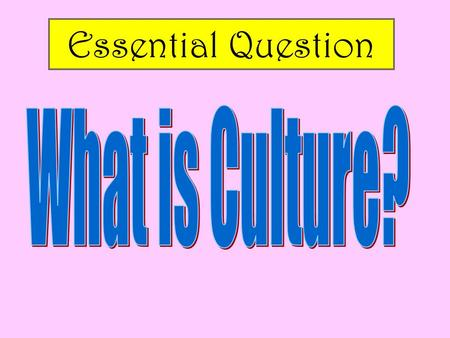 Essential Question What is Culture?.