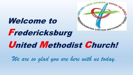 Welcome to F redericksburg U nited M ethodist C hurch! We are so glad you are here with us today.