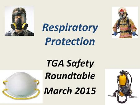 Respiratory Protection TGA Safety Roundtable March 2015.
