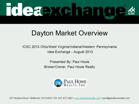 Dayton Market Overview ICSC 2013 Ohio/West Virginia/Indiana/Western Pennsylvania Idea Exchange - August 2013 Presented By: Paul Howe Broker/Owner, Paul.