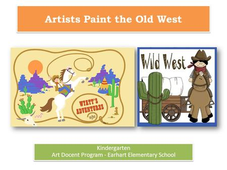 Artists Paint the Old West Kindergarten Art Docent Program - Earhart Elementary School Kindergarten Art Docent Program - Earhart Elementary School.