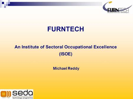 FURNTECH An Institute of Sectoral Occupational Excellence (ISOE) Michael Reddy.