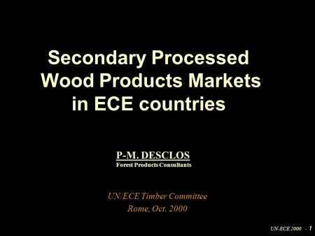 UN-ECE 2000 - 1 UN/ECE Timber Committee Rome, Oct. 2000 Secondary Processed Wood Products Markets in ECE countries P-M. DESCLOS Forest Products Consultants.