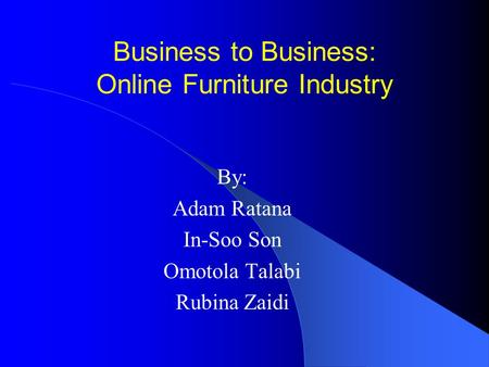 Business to Business: Online Furniture Industry By: Adam Ratana In-Soo Son Omotola Talabi Rubina Zaidi.