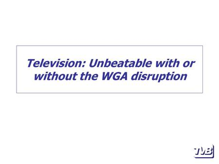 Television: Unbeatable with or without the WGA disruption.