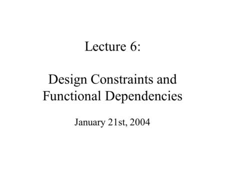 Lecture 6: Design Constraints and Functional Dependencies January 21st, 2004.