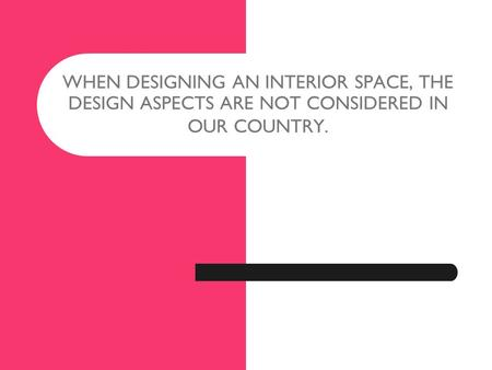WHEN DESIGNING AN INTERIOR SPACE, THE DESIGN ASPECTS ARE NOT CONSIDERED IN OUR COUNTRY.