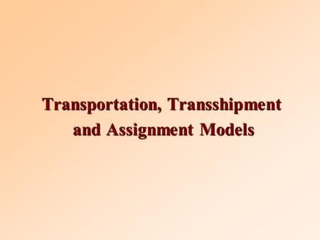 Transportation, Transshipment and Assignment Models and Assignment Models.
