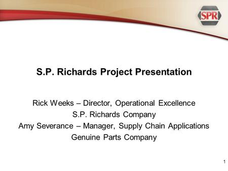 S.P. Richards Project Presentation Rick Weeks – Director, Operational Excellence S.P. Richards Company Amy Severance – Manager, Supply Chain Applications.