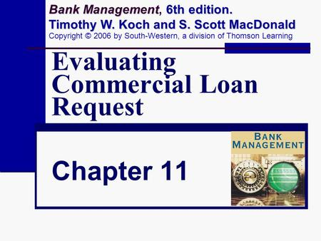 Evaluating Commercial Loan Request Chapter 11 Bank Management 6th edition. Timothy W. Koch and S. Scott MacDonald Bank Management, 6th edition. Timothy.