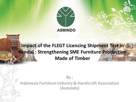 By ; Indonesia Furniture Industry & Handicraft Association (Asmindo) Impact of the FLEGT Licencing Shipment Test in Kendal : Strengthening SME Furniture.