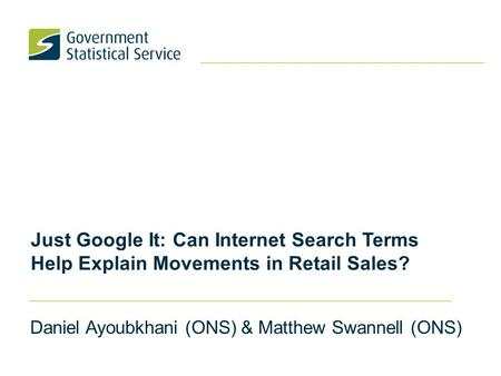 Just Google It: Can Internet Search Terms Help Explain Movements in Retail Sales? Daniel Ayoubkhani (ONS) & Matthew Swannell (ONS)