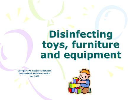 Disinfecting toys, furniture and equipment Georgia CTAE Resource Network Instructional Resources Office July 2009.