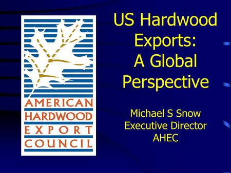 US Hardwood Exports: A Global Perspective Michael S Snow Executive Director AHEC.