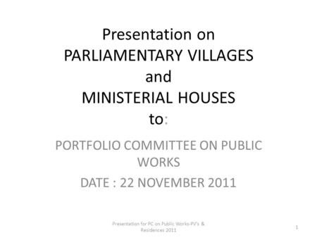 Presentation on PARLIAMENTARY VILLAGES and MINISTERIAL HOUSES to: PORTFOLIO COMMITTEE ON PUBLIC WORKS DATE : 22 NOVEMBER 2011 Presentation for PC on Public.