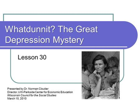 Whatdunnit? The Great Depression Mystery Lesson 30 Presented by Dr. Norman Cloutier Director, UW-Parkside Center for Economic Education Wisconsin Council.