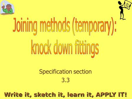 Specification section 3.3. 3.3 Joining methods (temporary): Knock down fittings What you need to learn The advantages and disadvantages of using the various.