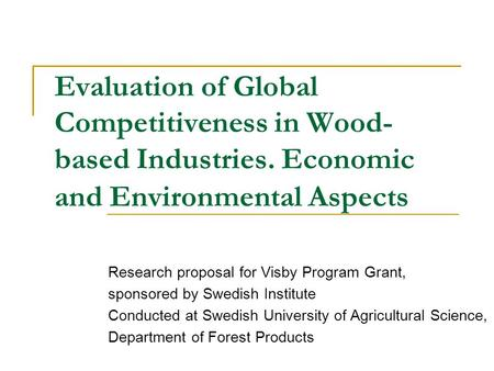 Evaluation of Global Competitiveness in Wood- based Industries. Economic and Environmental Aspects Research proposal for Visby Program Grant, sponsored.