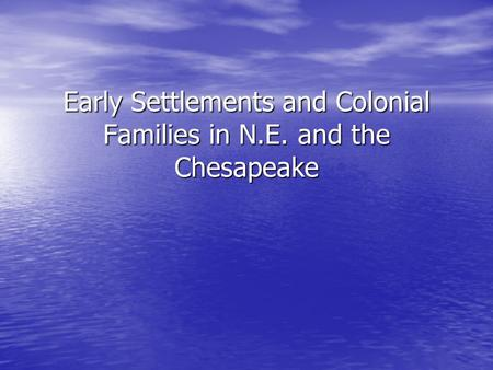 Early Settlements and Colonial Families in N.E. and the Chesapeake.