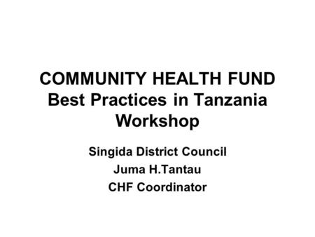 COMMUNITY HEALTH FUND Best Practices in Tanzania Workshop Singida District Council Juma H.Tantau CHF Coordinator.