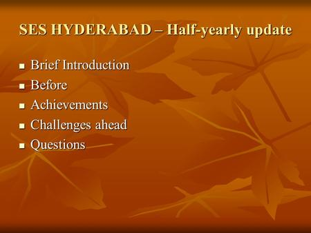 SES HYDERABAD – Half-yearly update Brief Introduction Brief Introduction Before Before Achievements Achievements Challenges ahead Challenges ahead Questions.