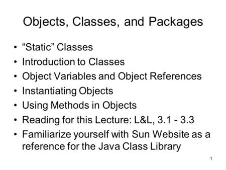"1 Objects, Classes, and Packages ""Static"" Classes Introduction to Classes Object Variables and Object References Instantiating Objects Using Methods in."