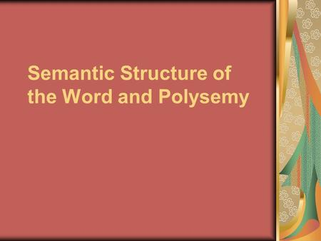 Semantic Structure of the Word and Polysemy. Polysemy The ability of words to have more than one meaning is described as polysemy A word having several.